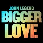 Music :JOHN LEGEND – BIGGER LOVE