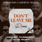 Music :Josh2funny Ft. Falz, Vector & Magnito – Don't Leave Me (Remix)